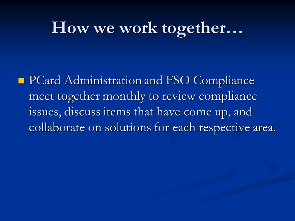 How we work together… PCard Administration and FSO Compliance meet together monthly to review compliance issues, discuss items that have come up, and collaborate on solutions for each respective area.