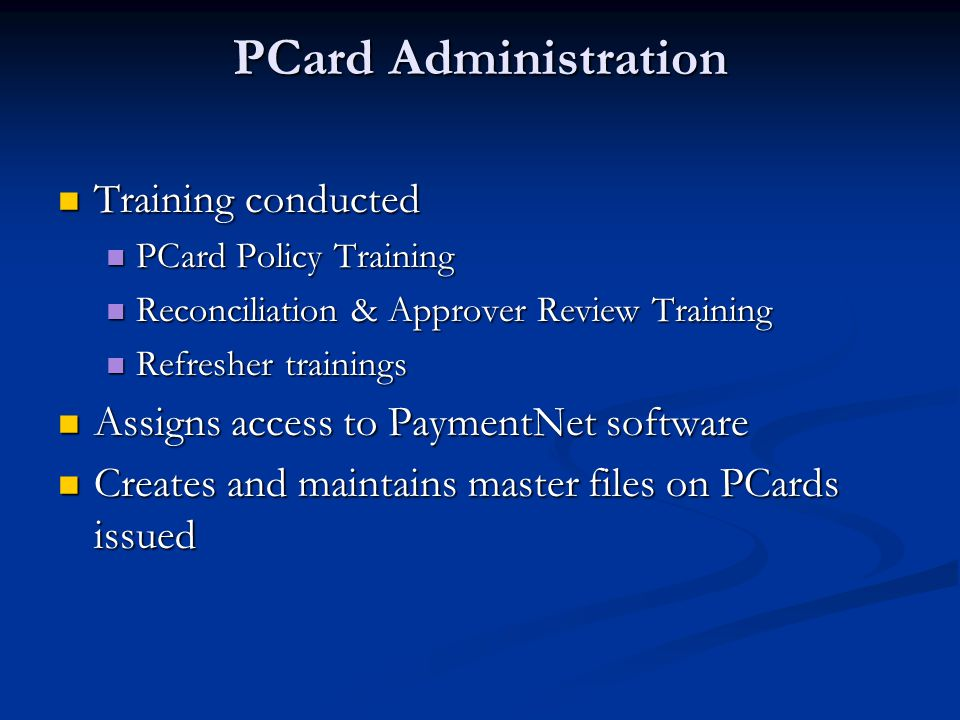 PCard Administration Training conducted Training conducted PCard Policy Training PCard Policy Training Reconciliation & Approver Review Training Reconciliation & Approver Review Training Refresher trainings Refresher trainings Assigns access to PaymentNet software Assigns access to PaymentNet software Creates and maintains master files on PCards issued Creates and maintains master files on PCards issued