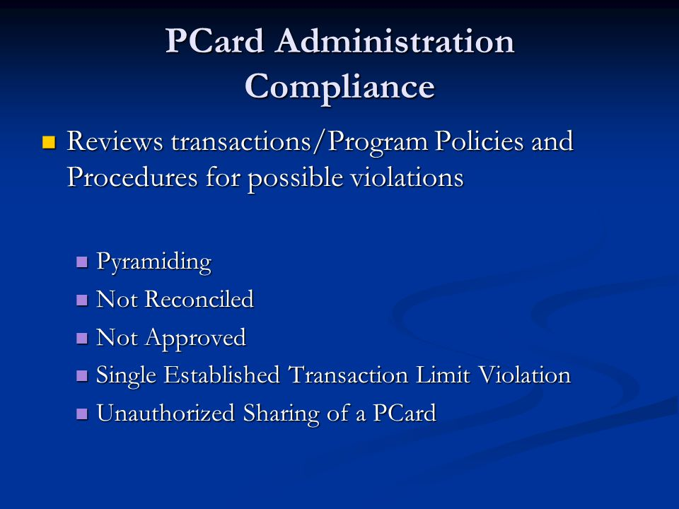 PCard Administration Compliance Reviews transactions/Program Policies and Procedures for possible violations Reviews transactions/Program Policies and Procedures for possible violations Pyramiding Pyramiding Not Reconciled Not Reconciled Not Approved Not Approved Single Established Transaction Limit Violation Single Established Transaction Limit Violation Unauthorized Sharing of a PCard Unauthorized Sharing of a PCard