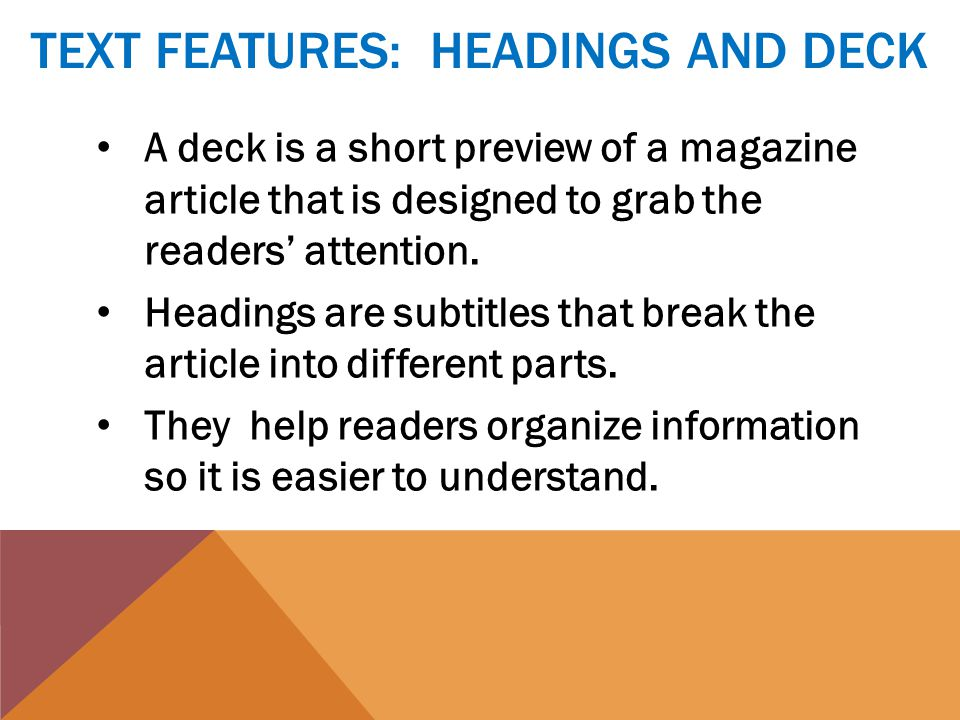 TEXT FEATURES: HEADINGS AND DECK A deck is a short preview of a magazine article that is designed to grab the readers' attention.