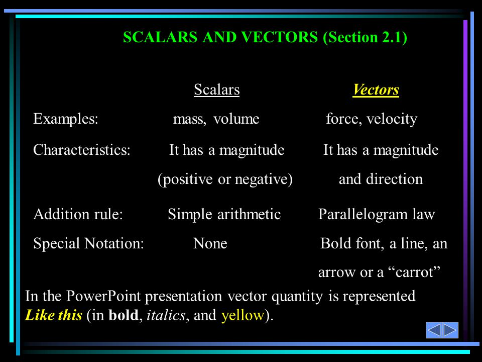 SCALARS AND VECTORS (Section 2.1) Scalars Vectors Examples: mass, volume force, velocity Characteristics: It has a magnitude It has a magnitude (positive or negative) and direction Addition rule: Simple arithmetic Parallelogram law Special Notation: None Bold font, a line, an arrow or a carrot In the PowerPoint presentation vector quantity is represented Like this (in bold, italics, and yellow).
