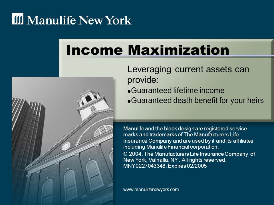 Income Maximization Leveraging current assets can provide: Guaranteed lifetime income Guaranteed death benefit for your heirs Manulife and the block design are registered service marks and trademarks of The Manufacturers Life Insurance Company and are used by it and its affiliates including Manulife Financial corporation.