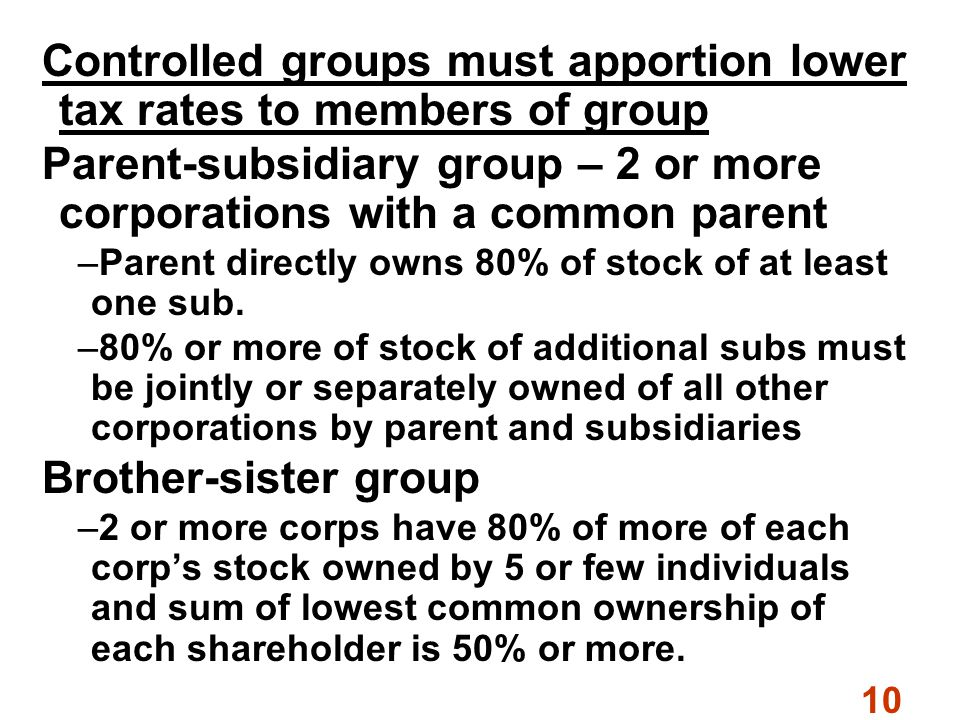 10 Controlled groups must apportion lower tax rates to members of group Parent-subsidiary group – 2 or more corporations with a common parent –Parent directly owns 80% of stock of at least one sub.