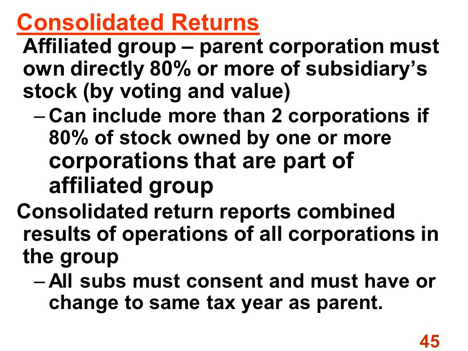 45 Consolidated Returns Affiliated group – parent corporation must own directly 80% or more of subsidiary's stock (by voting and value) –Can include more than 2 corporations if 80% of stock owned by one or more corporations that are part of affiliated group Consolidated return reports combined results of operations of all corporations in the group –All subs must consent and must have or change to same tax year as parent.