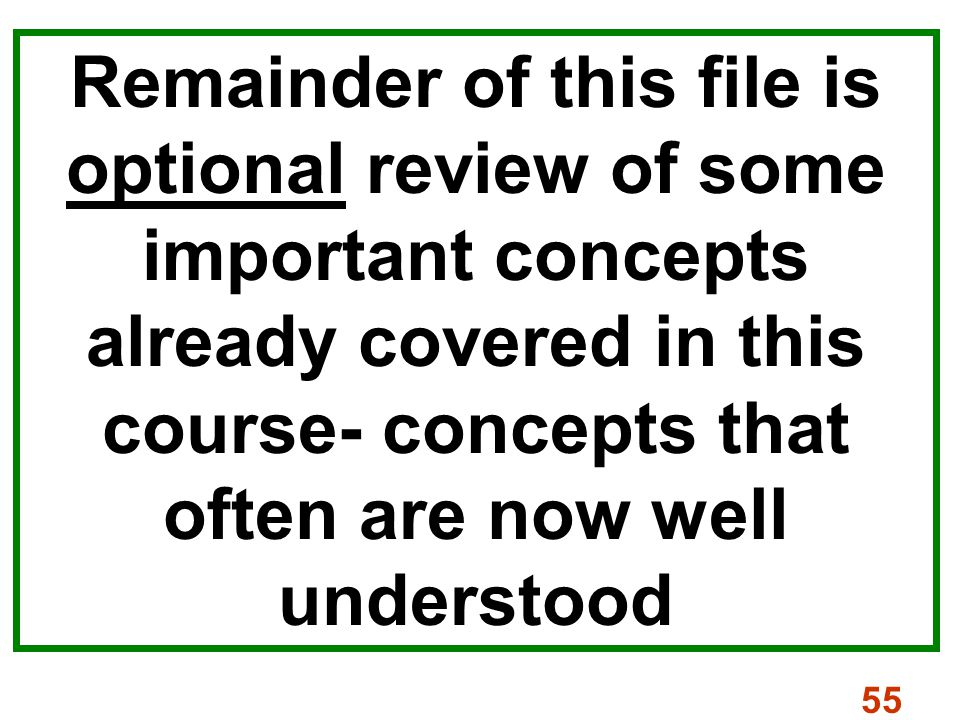 55 Remainder of this file is optional review of some important concepts already covered in this course- concepts that often are now well understood