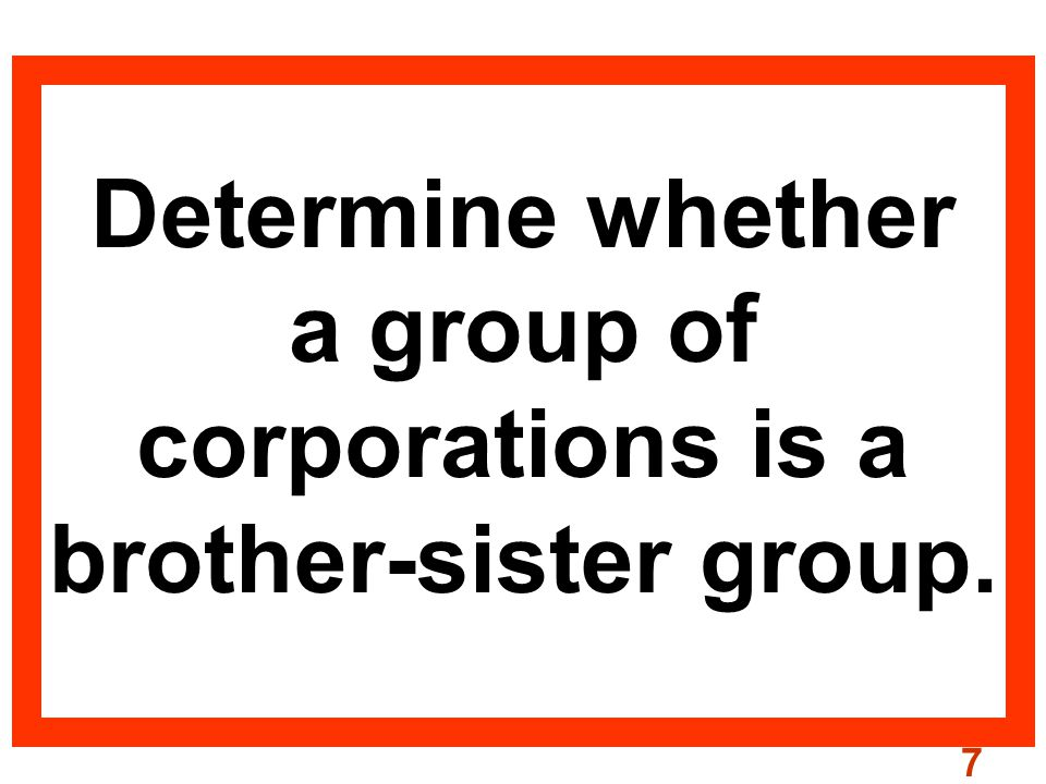 7 Determine whether a group of corporations is a brother-sister group.