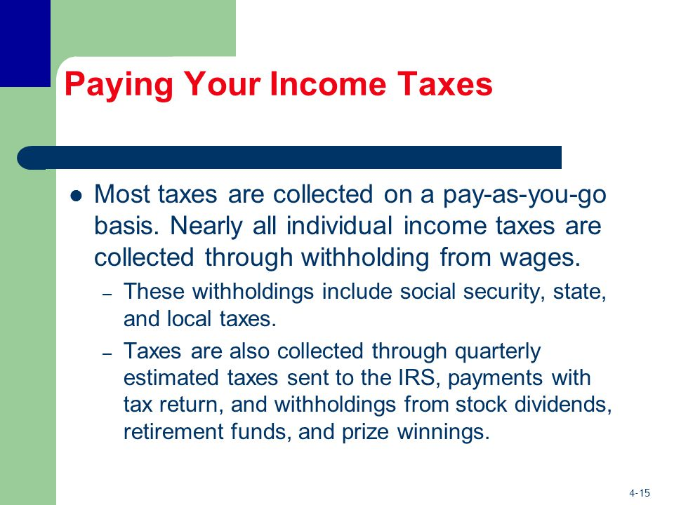 4-15 Paying Your Income Taxes Most taxes are collected on a pay-as-you-go basis.