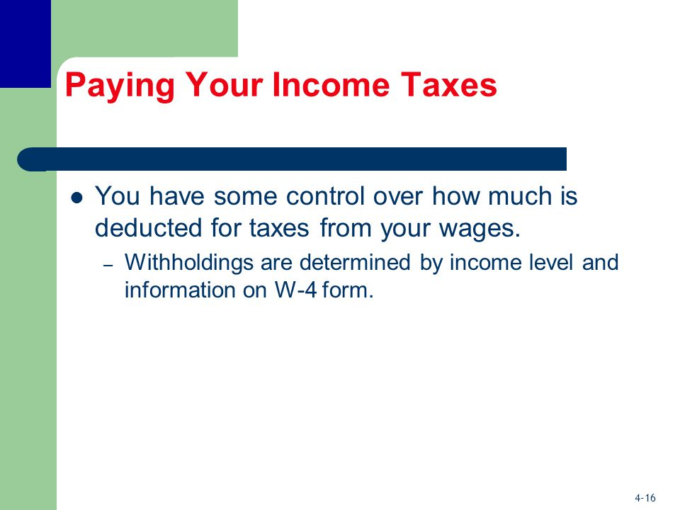 4-16 Paying Your Income Taxes You have some control over how much is deducted for taxes from your wages.