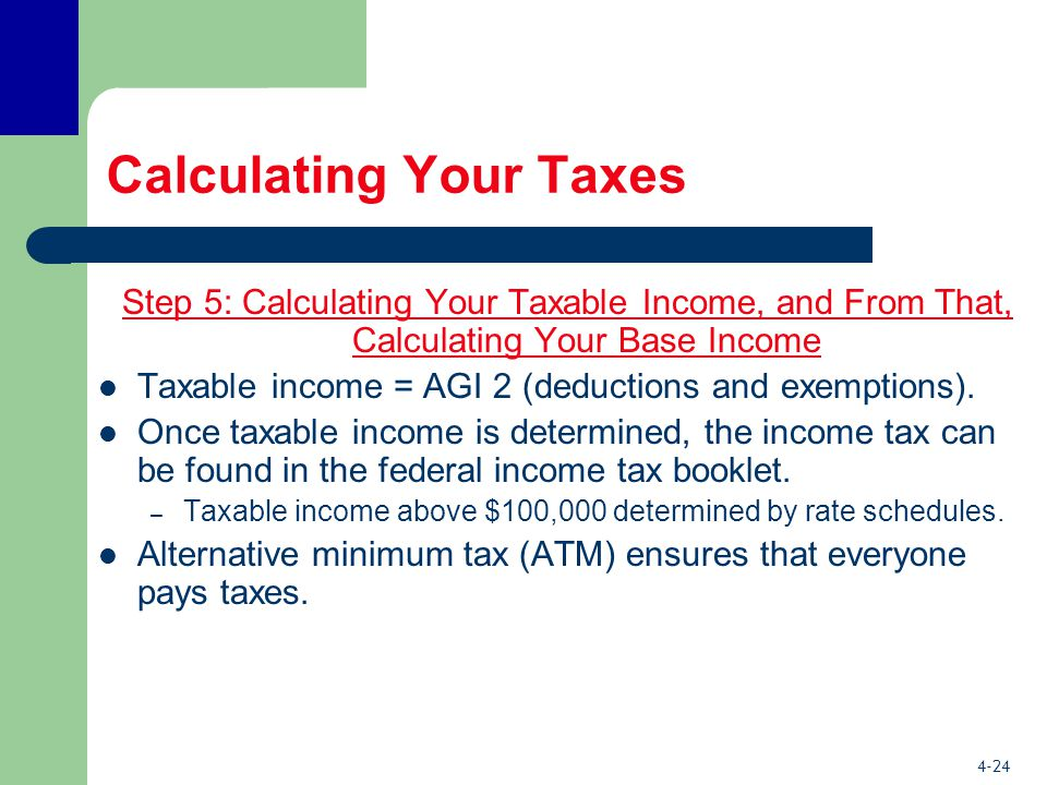 4-24 Calculating Your Taxes Step 5: Calculating Your Taxable Income, and From That, Calculating Your Base Income Taxable income = AGI 2 (deductions and exemptions).