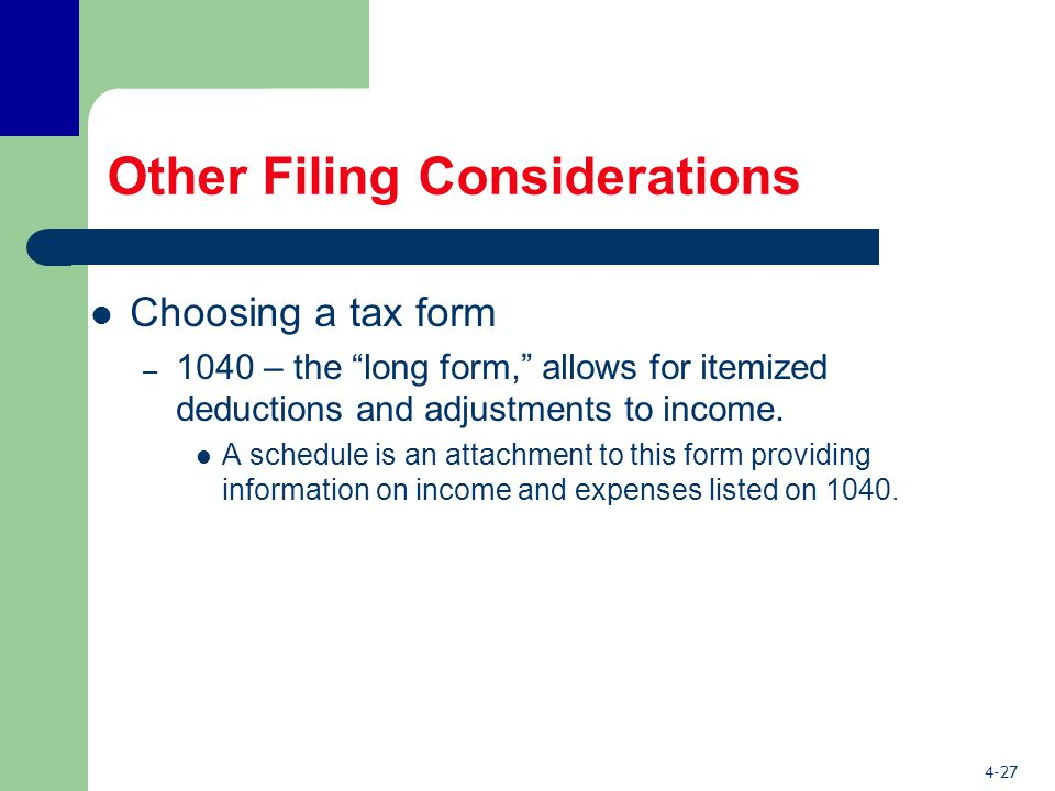 4-27 Other Filing Considerations Choosing a tax form – 1040 – the long form, allows for itemized deductions and adjustments to income.