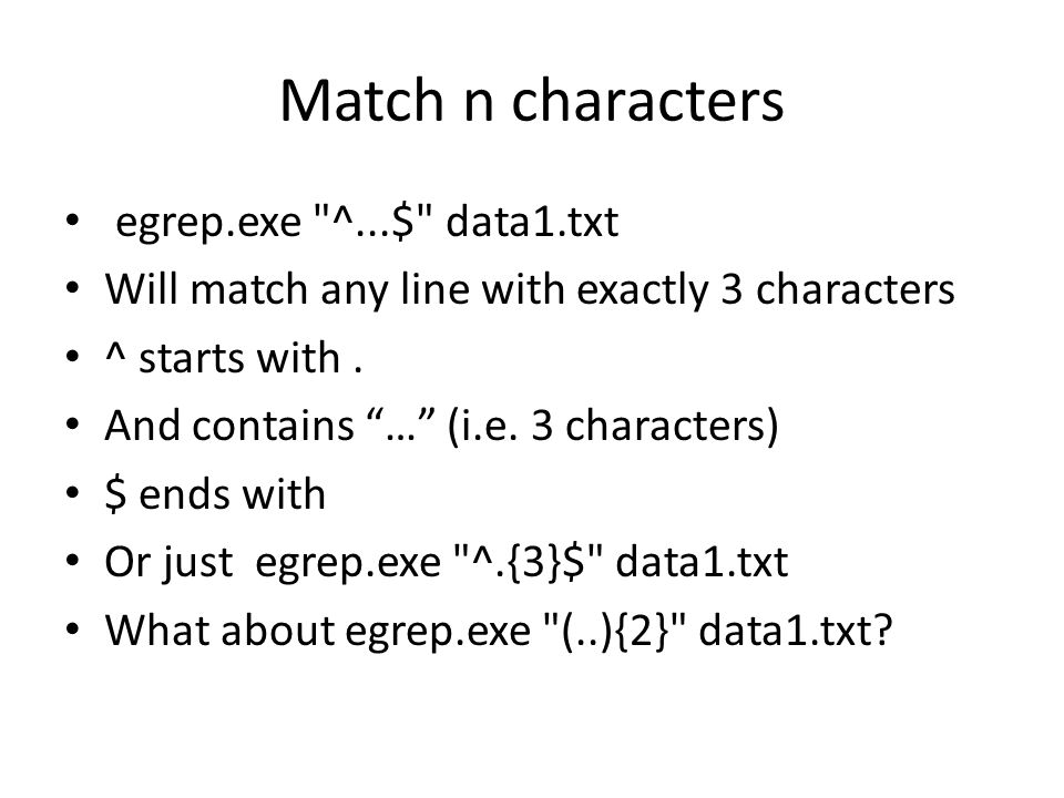 Match n characters egrep.exe ^...$ data1.txt Will match any line with exactly 3 characters ^ starts with.
