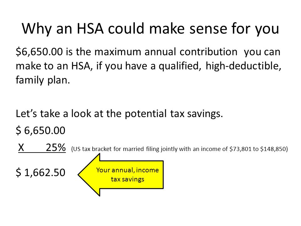 Why an HSA could make sense for you $6, is the maximum annual contribution you can make to an HSA, if you have a qualified, high-deductible, family plan.