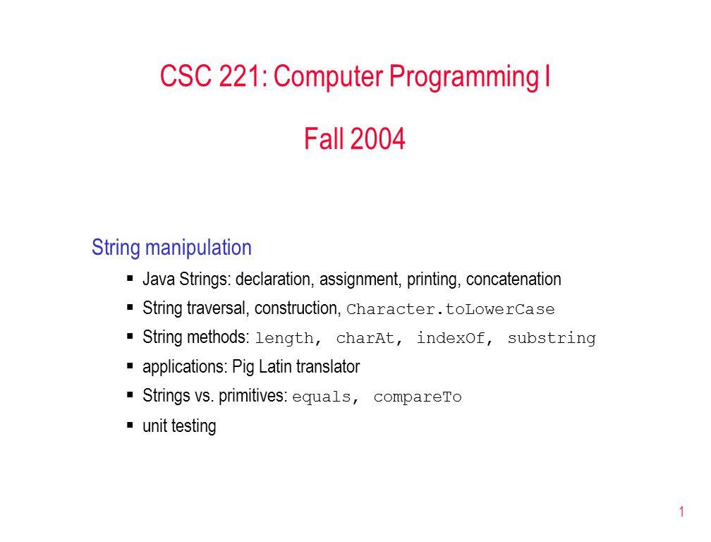 1 CSC 221: Computer Programming I Fall 2004 String manipulation