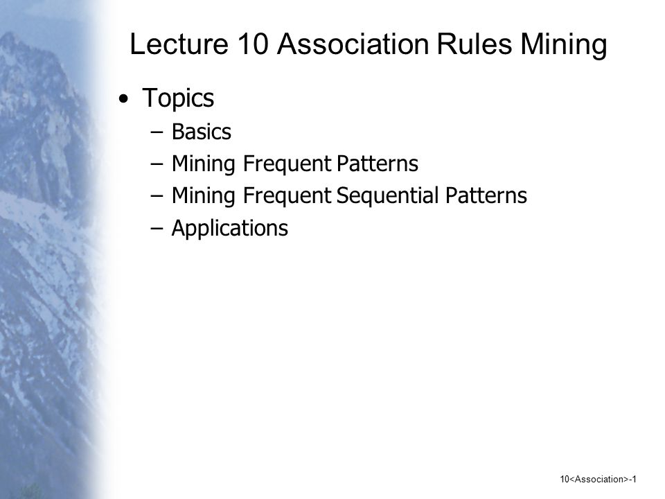 10 -1 Lecture 10 Association Rules Mining Topics –Basics –Mining Frequent Patterns –Mining Frequent Sequential Patterns –Applications