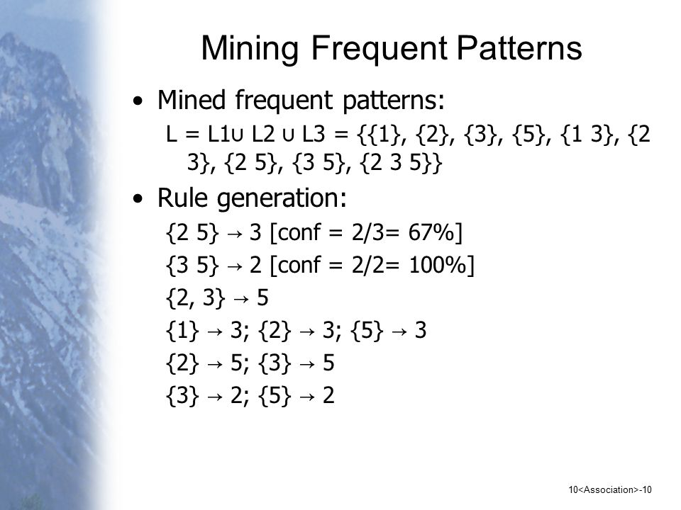 Mining Frequent Patterns Mined frequent patterns: L = L1 ∪ L2 ∪ L3 = {{1}, {2}, {3}, {5}, {1 3}, {2 3}, {2 5}, {3 5}, {2 3 5}} Rule generation: {2 5} → 3 [conf = 2/3= 67%] {3 5} → 2 [conf = 2/2= 100%] {2, 3} → 5 {1} → 3; {2} → 3; {5} → 3 {2} → 5; {3} → 5 {3} → 2; {5} → 2