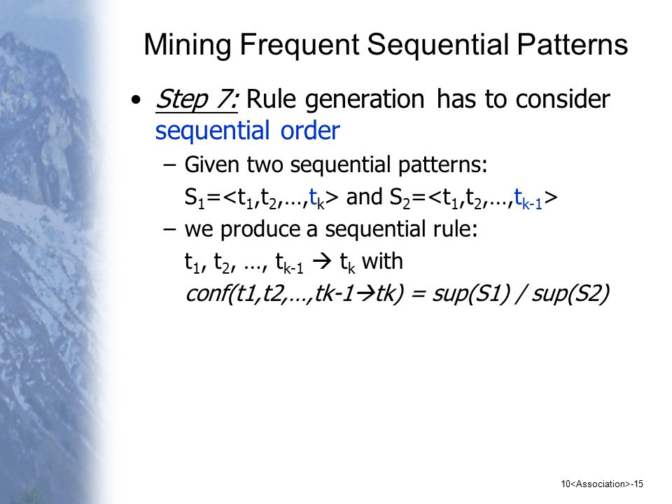 Mining Frequent Sequential Patterns Step 7: Rule generation has to consider sequential order –Given two sequential patterns: S 1 = and S 2 = –we produce a sequential rule: t 1, t 2, …, t k-1  t k with conf(t1,t2,…,tk-1  tk) = sup(S1) / sup(S2)
