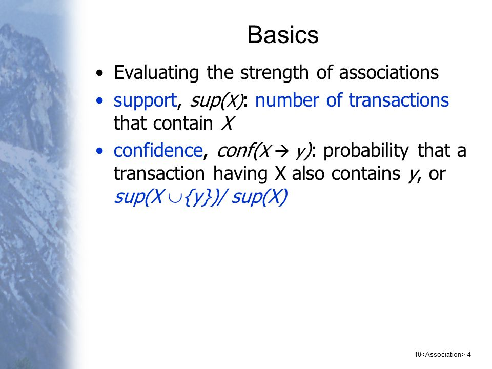 10 -4 Basics Evaluating the strength of associations support, sup( X) : number of transactions that contain X confidence, conf( X  y ): probability that a transaction having X also contains y, or sup(X  {y})/ sup(X)