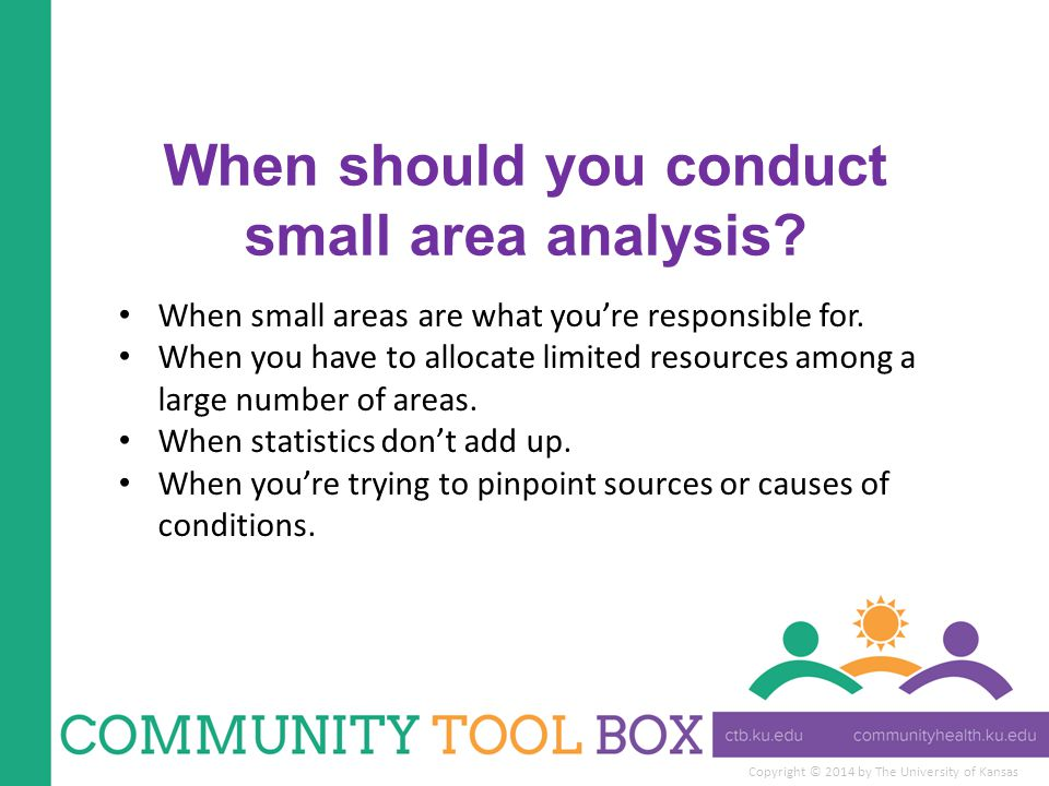 Copyright © 2014 by The University of Kansas When should you conduct small area analysis.