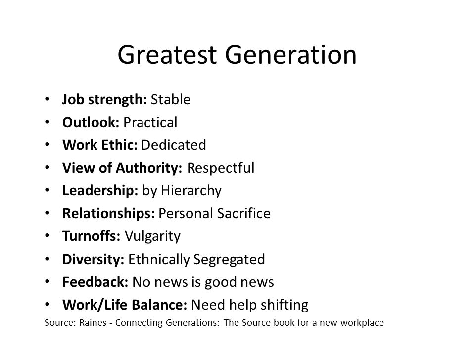 Greatest Generation Job strength: Stable Outlook: Practical Work Ethic: Dedicated View of Authority: Respectful Leadership: by Hierarchy Relationships: Personal Sacrifice Turnoffs: Vulgarity Diversity: Ethnically Segregated Feedback: No news is good news Work/Life Balance: Need help shifting Source: Raines - Connecting Generations: The Source book for a new workplace