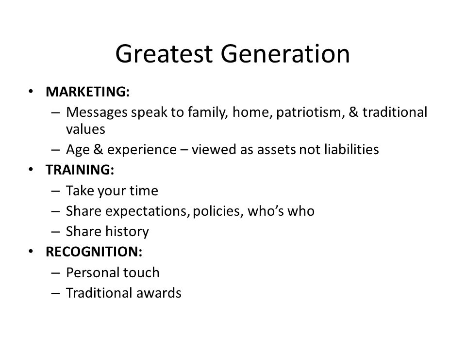 Greatest Generation MARKETING: – Messages speak to family, home, patriotism, & traditional values – Age & experience – viewed as assets not liabilities TRAINING: – Take your time – Share expectations, policies, who's who – Share history RECOGNITION: – Personal touch – Traditional awards
