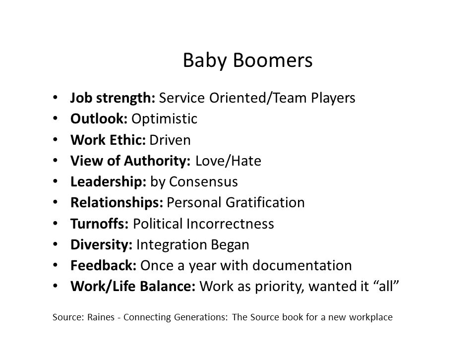 Baby Boomers Job strength: Service Oriented/Team Players Outlook: Optimistic Work Ethic: Driven View of Authority: Love/Hate Leadership: by Consensus Relationships: Personal Gratification Turnoffs: Political Incorrectness Diversity: Integration Began Feedback: Once a year with documentation Work/Life Balance: Work as priority, wanted it all Source: Raines - Connecting Generations: The Source book for a new workplace