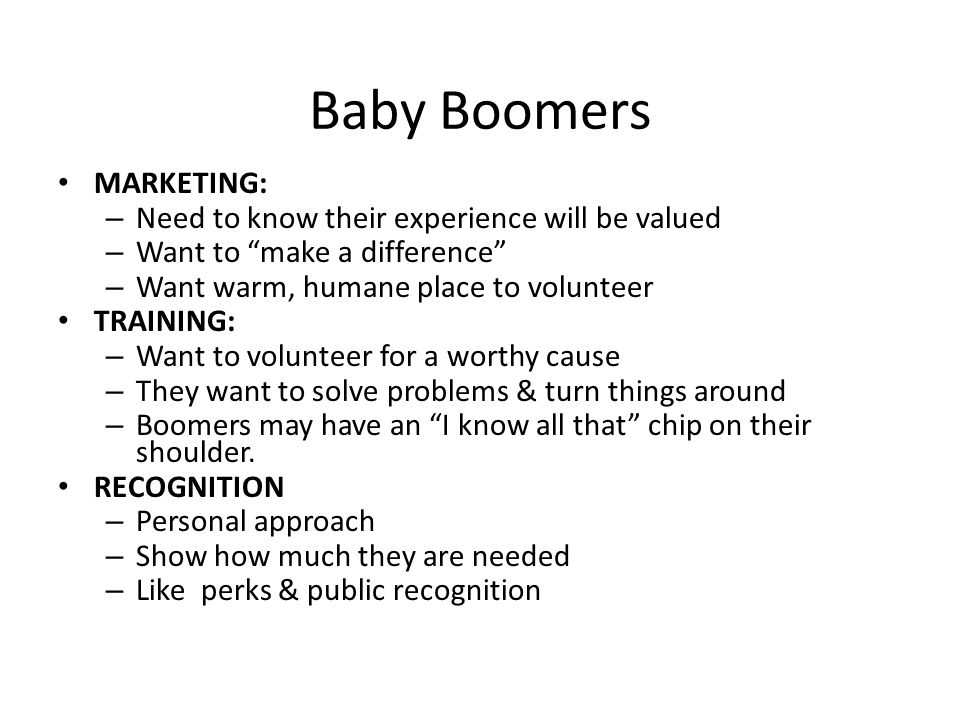 Baby Boomers MARKETING: – Need to know their experience will be valued – Want to make a difference – Want warm, humane place to volunteer TRAINING: – Want to volunteer for a worthy cause – They want to solve problems & turn things around – Boomers may have an I know all that chip on their shoulder.