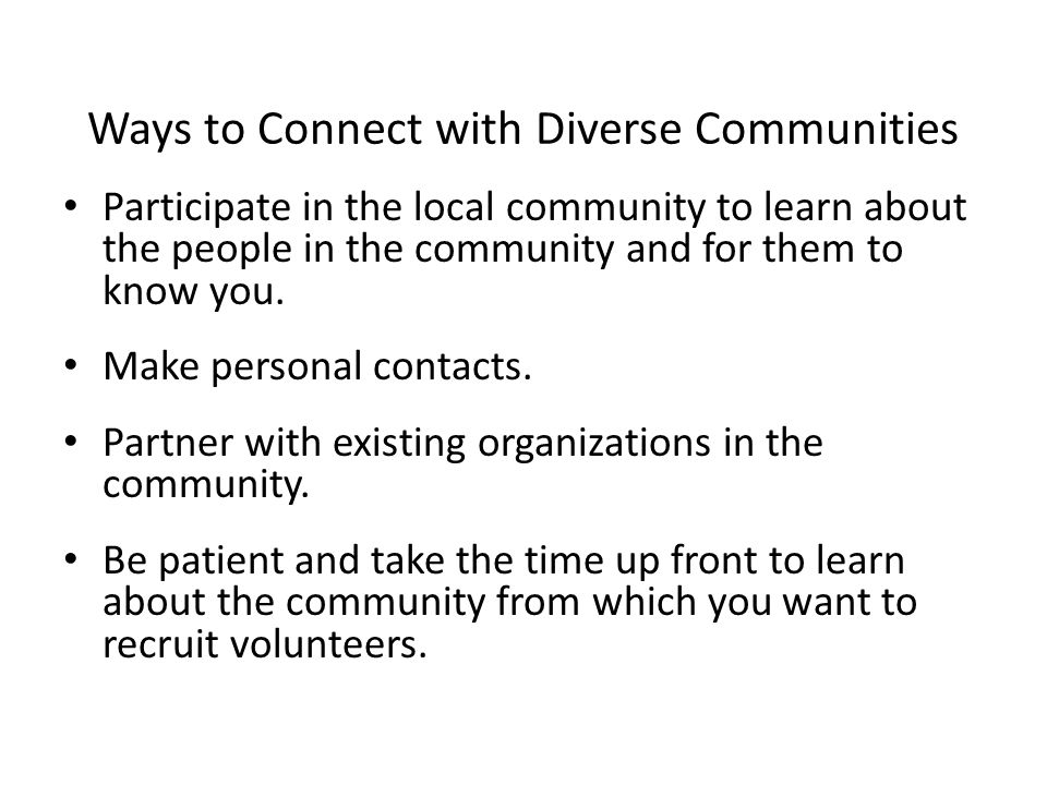 Ways to Connect with Diverse Communities Participate in the local community to learn about the people in the community and for them to know you.