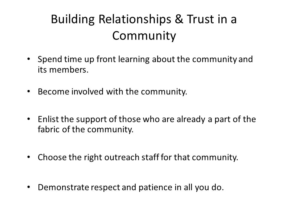 Building Relationships & Trust in a Community Spend time up front learning about the community and its members.