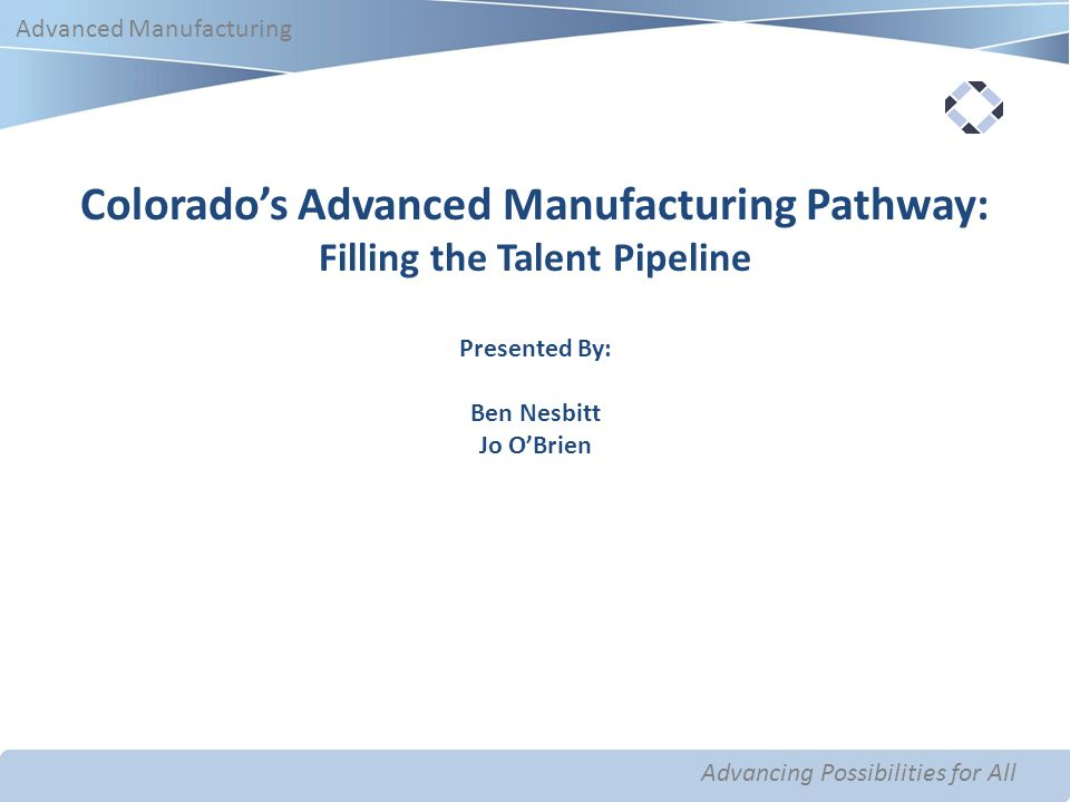 Advancing Possibilities for All Advanced Manufacturing Advancing Possibilities for All Advanced Manufacturing Colorado's Advanced Manufacturing Pathway: Filling the Talent Pipeline Presented By: Ben Nesbitt Jo O'Brien