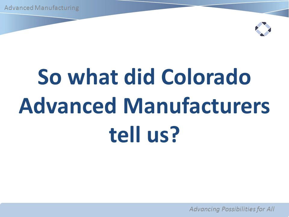 Advancing Possibilities for All Advanced Manufacturing Advancing Possibilities for All Advanced Manufacturing So what did Colorado Advanced Manufacturers tell us