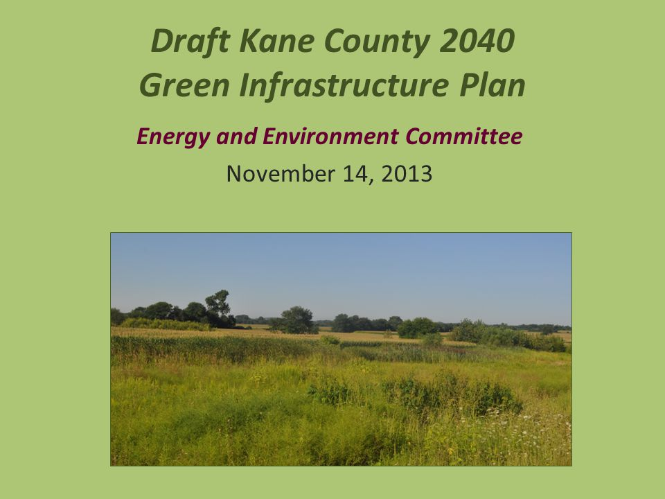Draft Kane County 2040 Green Infrastructure Plan Energy and Environment Committee November 14, 2013