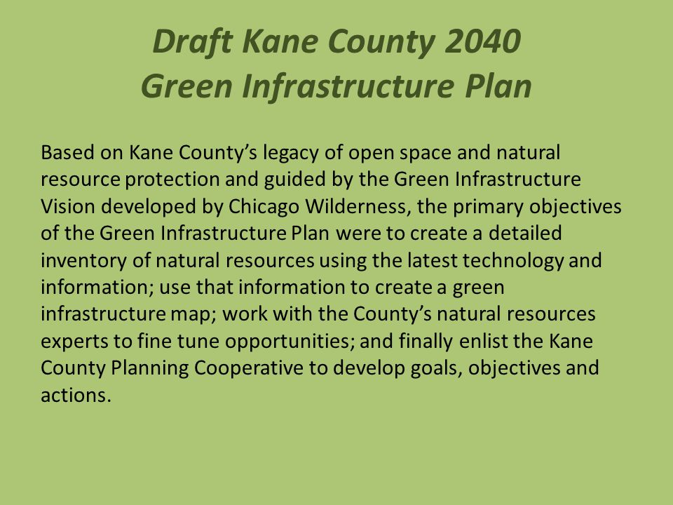 Draft Kane County 2040 Green Infrastructure Plan Based on Kane County's legacy of open space and natural resource protection and guided by the Green Infrastructure Vision developed by Chicago Wilderness, the primary objectives of the Green Infrastructure Plan were to create a detailed inventory of natural resources using the latest technology and information; use that information to create a green infrastructure map; work with the County's natural resources experts to fine tune opportunities; and finally enlist the Kane County Planning Cooperative to develop goals, objectives and actions.