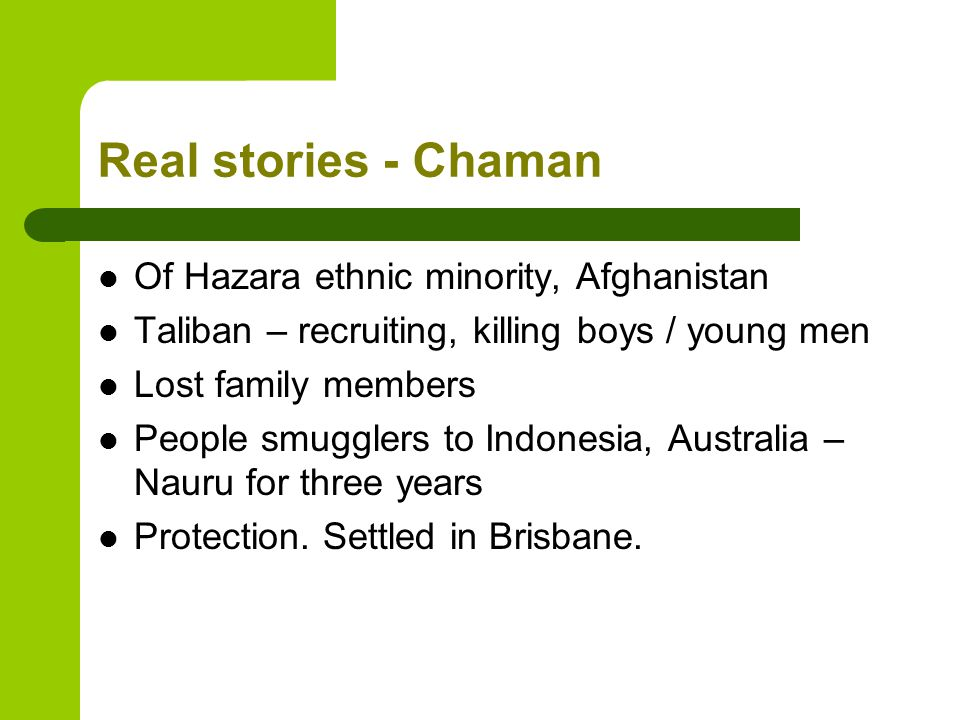 Real stories - Chaman Of Hazara ethnic minority, Afghanistan Taliban – recruiting, killing boys / young men Lost family members People smugglers to Indonesia, Australia – Nauru for three years Protection.