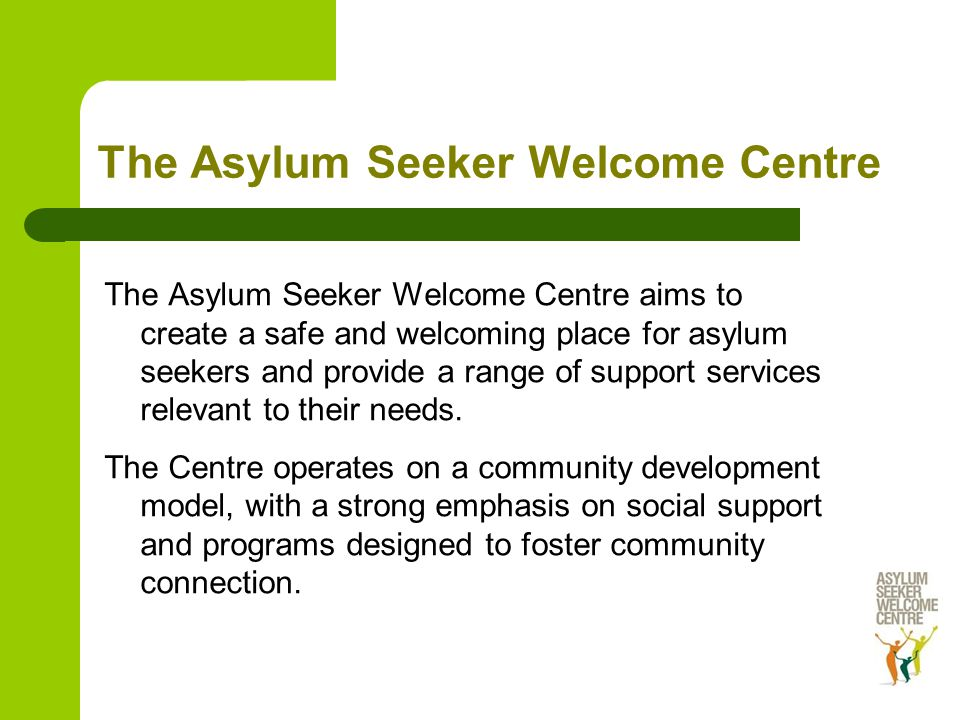 The Asylum Seeker Welcome Centre The Asylum Seeker Welcome Centre aims to create a safe and welcoming place for asylum seekers and provide a range of support services relevant to their needs.
