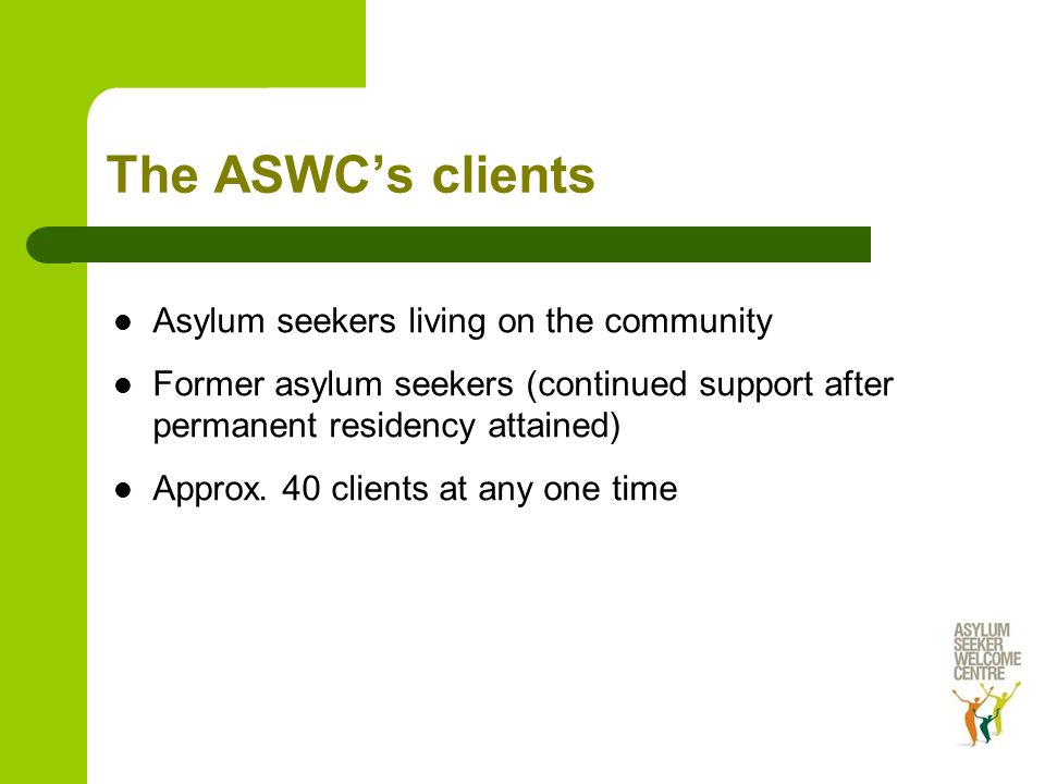 The ASWC's clients Asylum seekers living on the community Former asylum seekers (continued support after permanent residency attained) Approx.