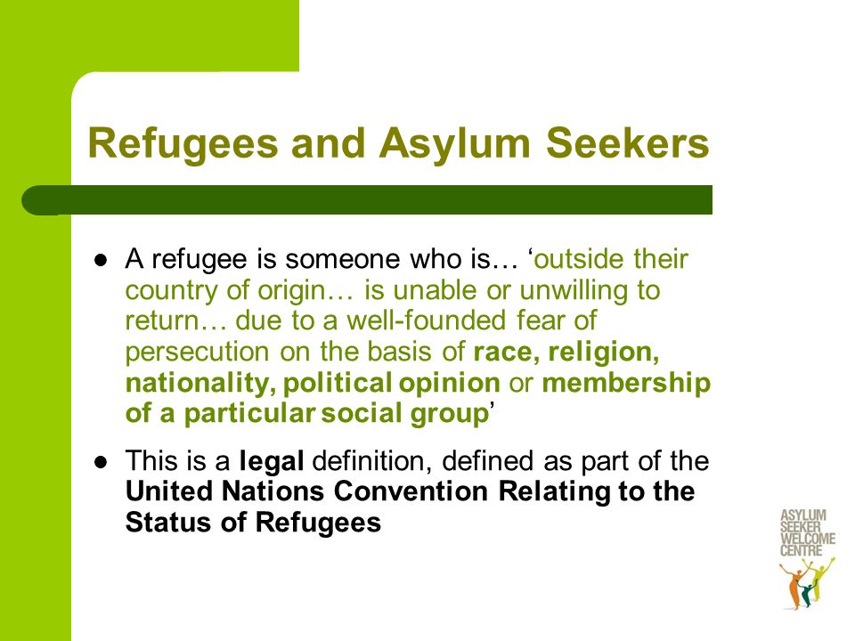 Refugees and Asylum Seekers A refugee is someone who is… 'outside their country of origin… is unable or unwilling to return… due to a well-founded fear of persecution on the basis of race, religion, nationality, political opinion or membership of a particular social group' This is a legal definition, defined as part of the United Nations Convention Relating to the Status of Refugees