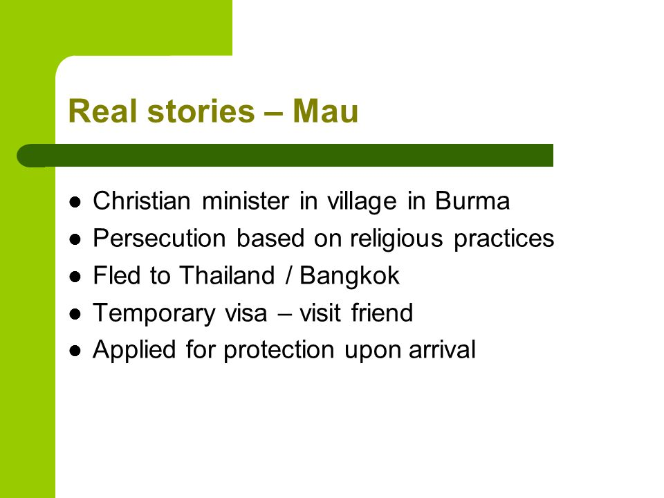 Real stories – Mau Christian minister in village in Burma Persecution based on religious practices Fled to Thailand / Bangkok Temporary visa – visit friend Applied for protection upon arrival