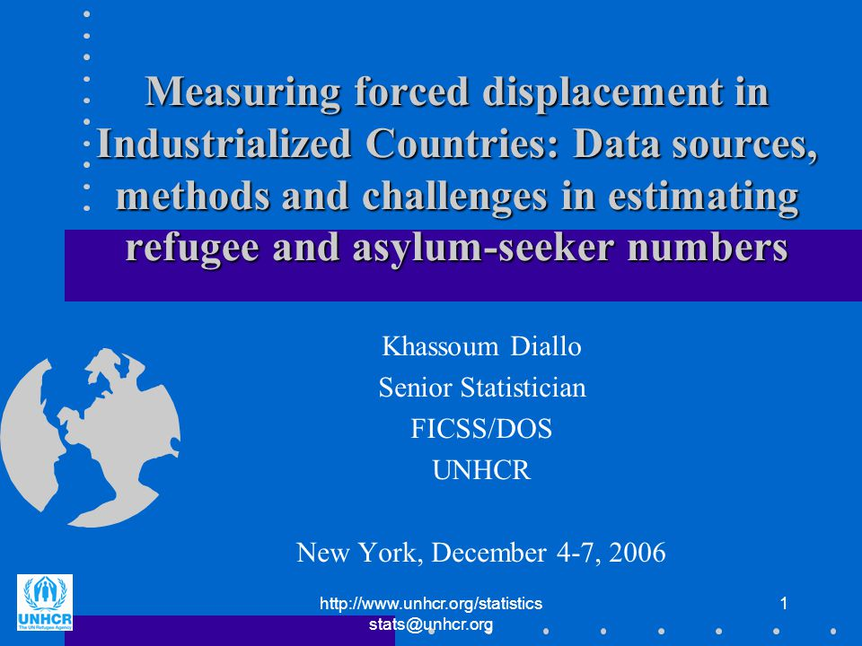 1 Measuring forced displacement in Industrialized Countries: Data sources, methods and challenges in estimating refugee and asylum-seeker numbers Khassoum Diallo Senior Statistician FICSS/DOS UNHCR New York, December 4-7, 2006