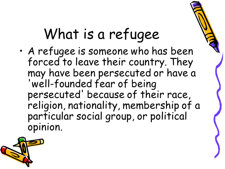 What is a refugee A refugee is someone who has been forced to leave their country.