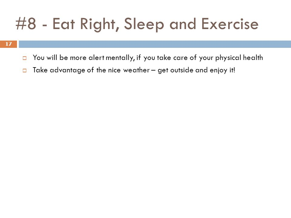 #8 - Eat Right, Sleep and Exercise 17  You will be more alert mentally, if you take care of your physical health  Take advantage of the nice weather – get outside and enjoy it!