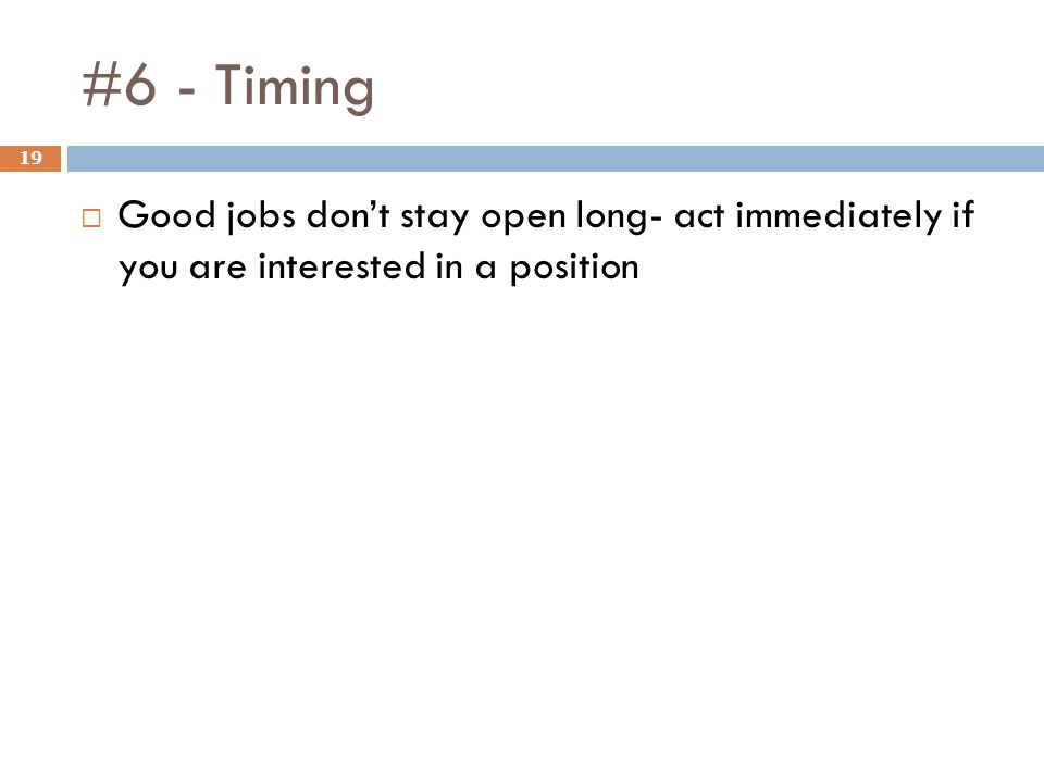 #6 - Timing 19  Good jobs don't stay open long- act immediately if you are interested in a position