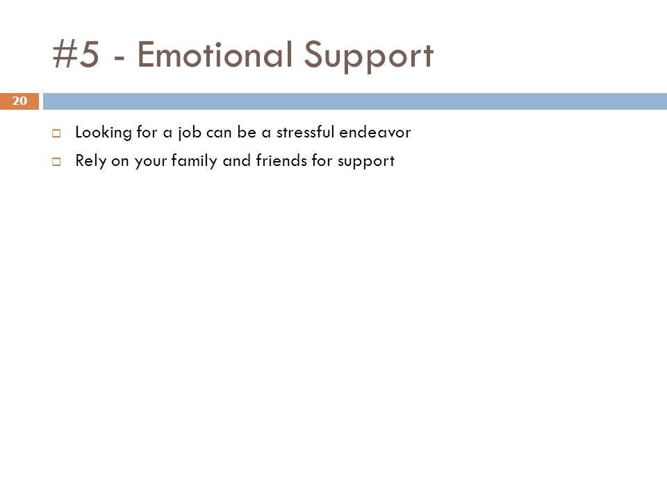 #5 - Emotional Support 20  Looking for a job can be a stressful endeavor  Rely on your family and friends for support
