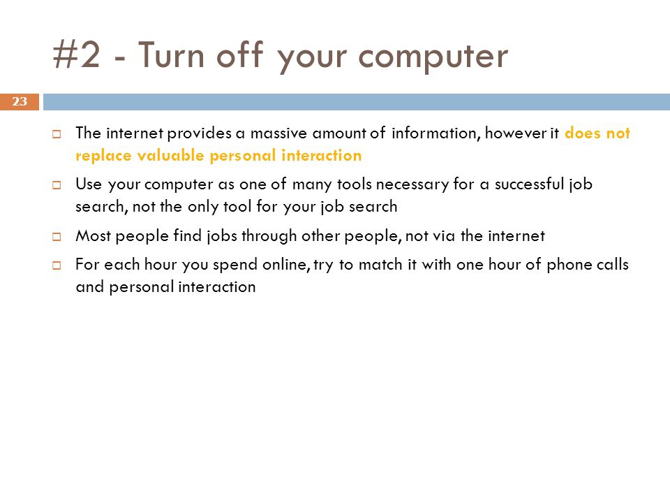 #2 - Turn off your computer 23  The internet provides a massive amount of information, however it does not replace valuable personal interaction  Use your computer as one of many tools necessary for a successful job search, not the only tool for your job search  Most people find jobs through other people, not via the internet  For each hour you spend online, try to match it with one hour of phone calls and personal interaction