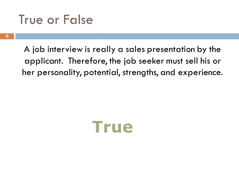 True or False A job interview is really a sales presentation by the applicant.