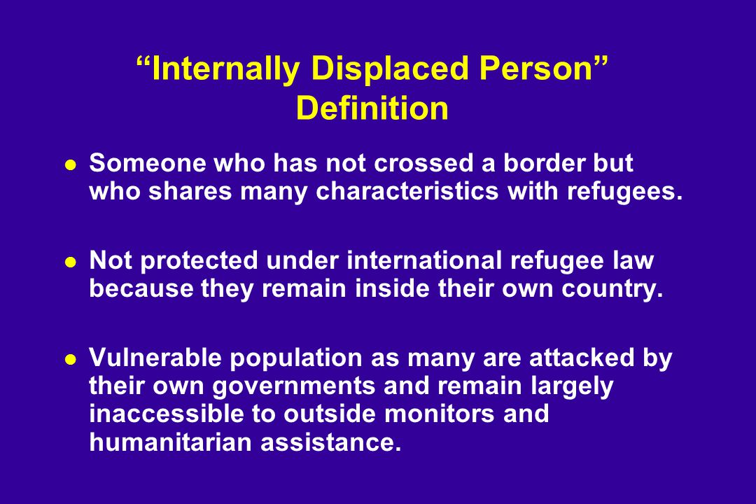 Internally Displaced Person Definition l Someone who has not crossed a border but who shares many characteristics with refugees.