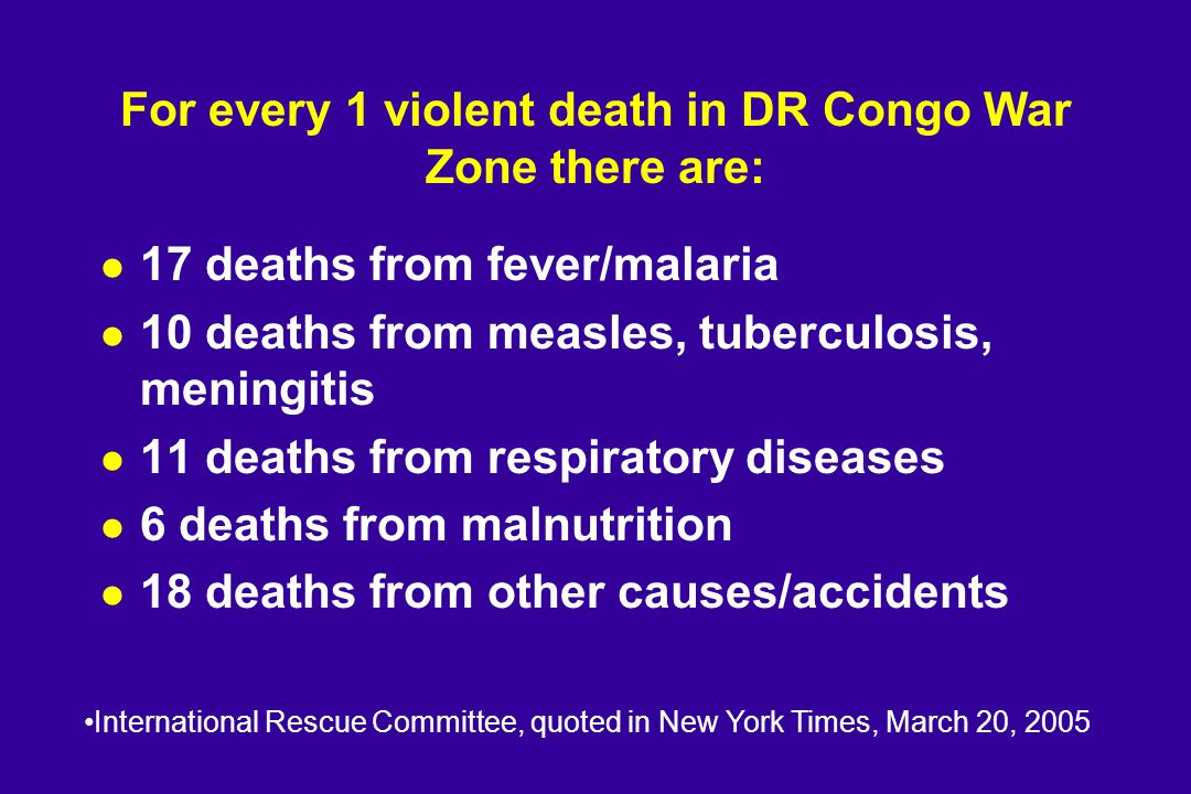 For every 1 violent death in DR Congo War Zone there are: l 17 deaths from fever/malaria l 10 deaths from measles, tuberculosis, meningitis l 11 deaths from respiratory diseases l 6 deaths from malnutrition l 18 deaths from other causes/accidents International Rescue Committee, quoted in New York Times, March 20, 2005