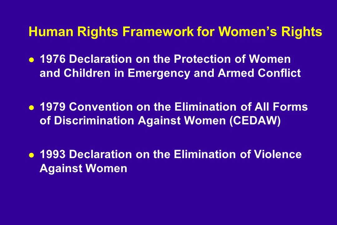 Human Rights Framework for Women's Rights l 1976 Declaration on the Protection of Women and Children in Emergency and Armed Conflict l 1979 Convention on the Elimination of All Forms of Discrimination Against Women (CEDAW) l 1993 Declaration on the Elimination of Violence Against Women