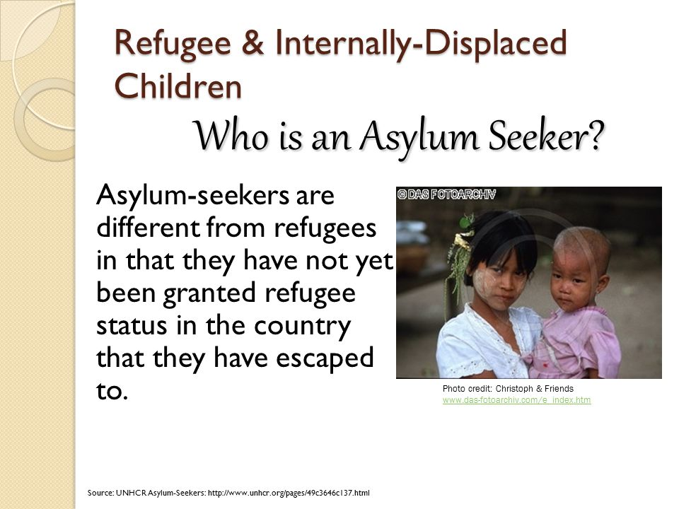 Refugee & Internally-Displaced Children Asylum-seekers are different from refugees in that they have not yet been granted refugee status in the country that they have escaped to.