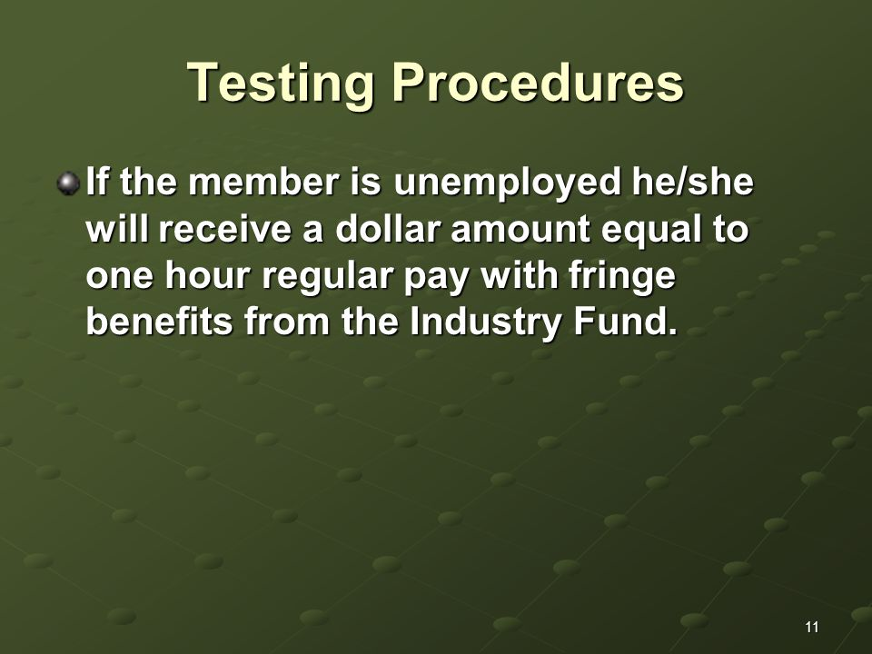 11 Testing Procedures If the member is unemployed he/she will receive a dollar amount equal to one hour regular pay with fringe benefits from the Industry Fund.