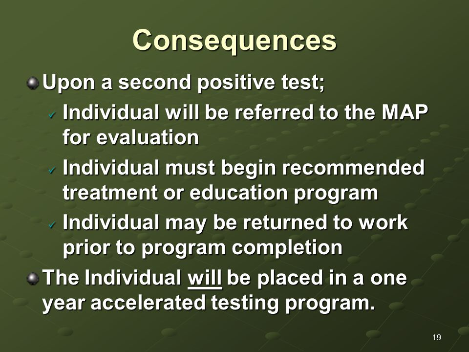19Consequences Upon a second positive test; Individual will be referred to the MAP for evaluation Individual will be referred to the MAP for evaluation Individual must begin recommended treatment or education program Individual must begin recommended treatment or education program Individual may be returned to work prior to program completion Individual may be returned to work prior to program completion The Individual will be placed in a one year accelerated testing program.